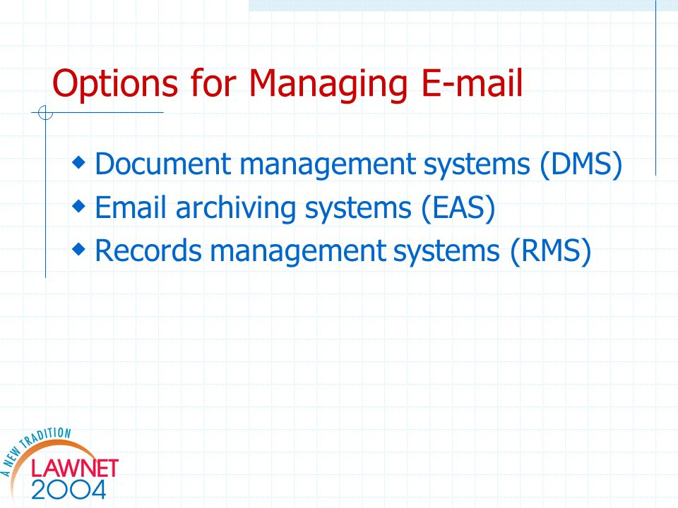 Options for Managing E-mail Document management systems (DMS) Email archiving systems (EAS) Records management systems (RMS)
