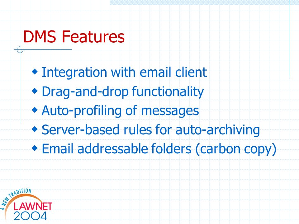 DMS Features Integration with email client Drag-and-drop functionality Auto-profiling of messages Server-based rules for auto-archiving Email addressable folders (carbon copy)