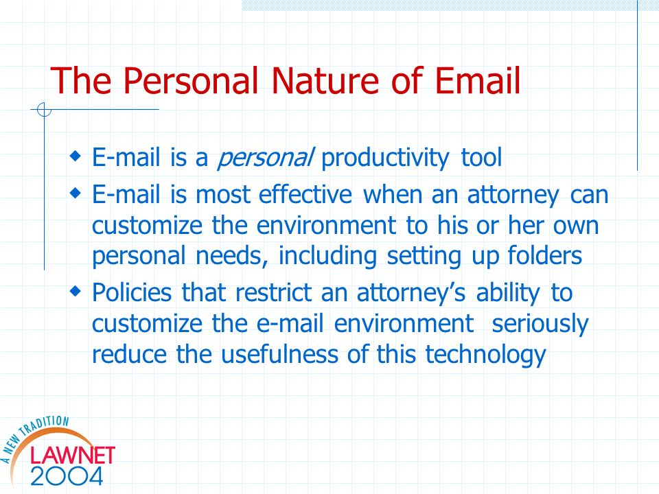 The Personal Nature of Email E-mail is a personal productivity tool E-mail is most effective when an attorney can customize the environment to his or her own personal needs, including setting up folders Policies that restrict an attorneys ability to customize the e-mail environment seriously reduce the usefulness of this technology