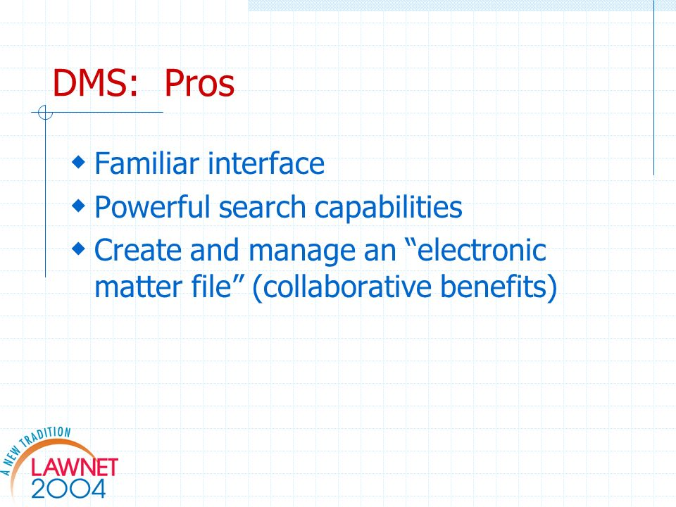 DMS: Pros Familiar interface Powerful search capabilities Create and manage an electronic matter file (collaborative benefits)