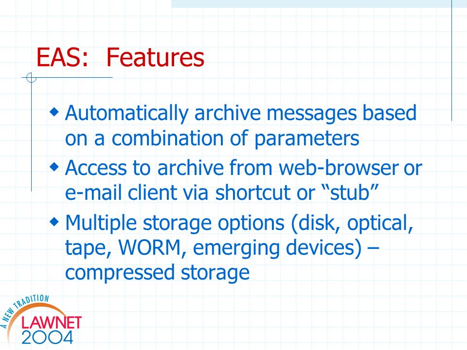 EAS: Features Automatically archive messages based on a combination of parameters Access to archive from web-browser or e-mail client via shortcut or stub Multiple storage options (disk, optical, tape, WORM, emerging devices) – compressed storage
