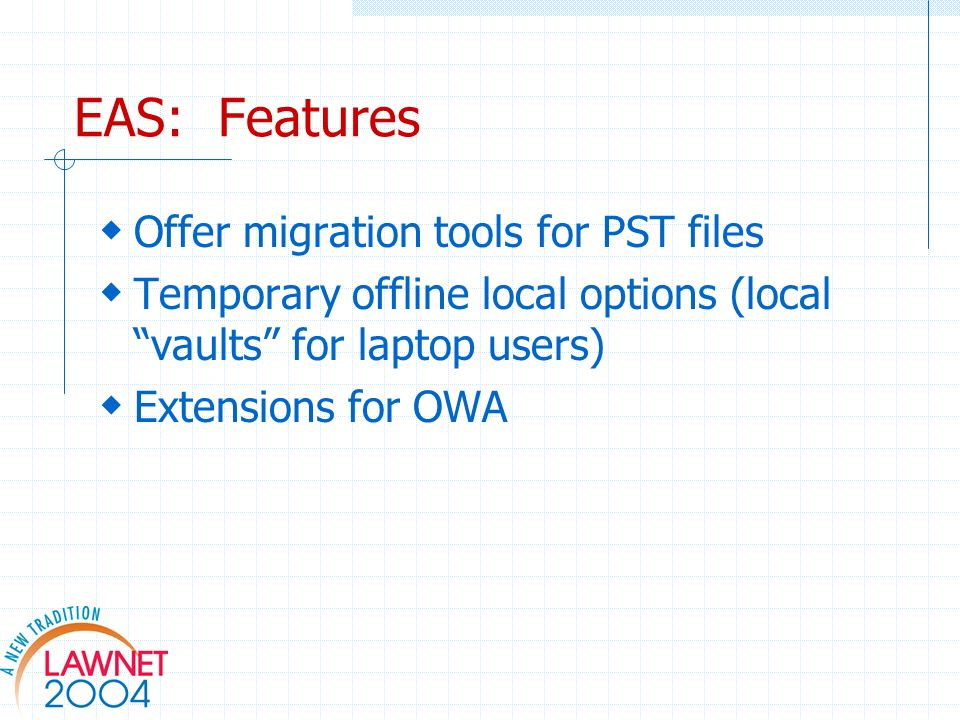 EAS: Features Offer migration tools for PST files Temporary offline local options (local vaults for laptop users) Extensions for OWA