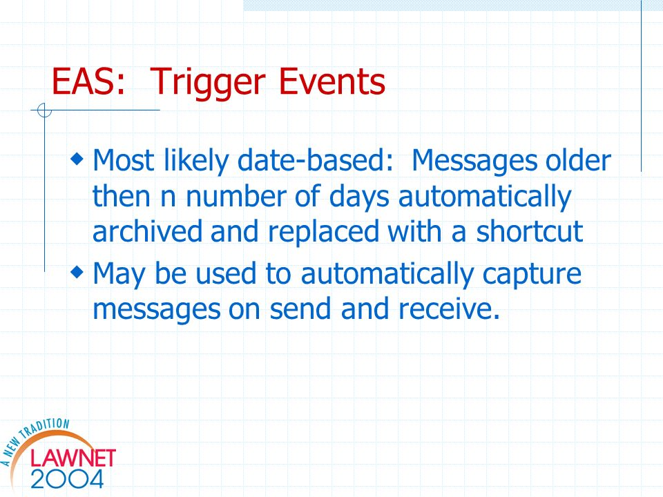 EAS: Trigger Events Most likely date-based: Messages older then n number of days automatically archived and replaced with a shortcut May be used to automatically capture messages on send and receive.
