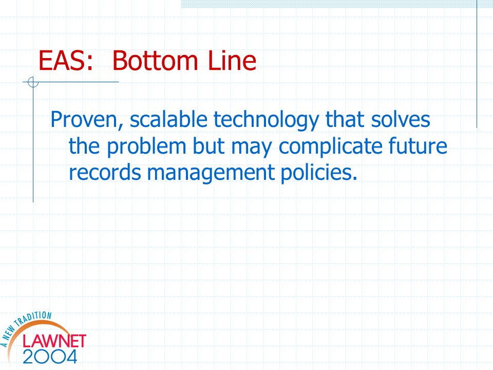 EAS: Bottom Line Proven, scalable technology that solves the problem but may complicate future records management policies.