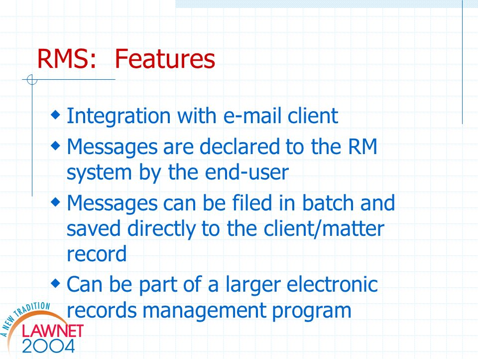RMS: Features Integration with  client Messages are declared to the RM system by the end-user Messages can be filed in batch and saved directly to the client/matter record Can be part of a larger electronic records management program