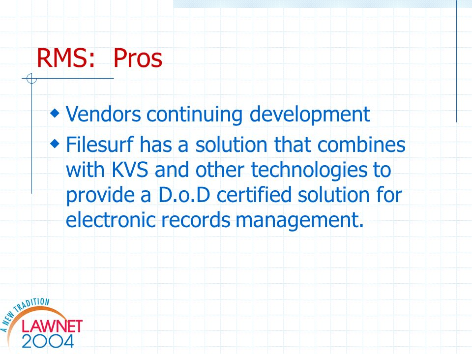 RMS: Pros Vendors continuing development Filesurf has a solution that combines with KVS and other technologies to provide a D.o.D certified solution for electronic records management.