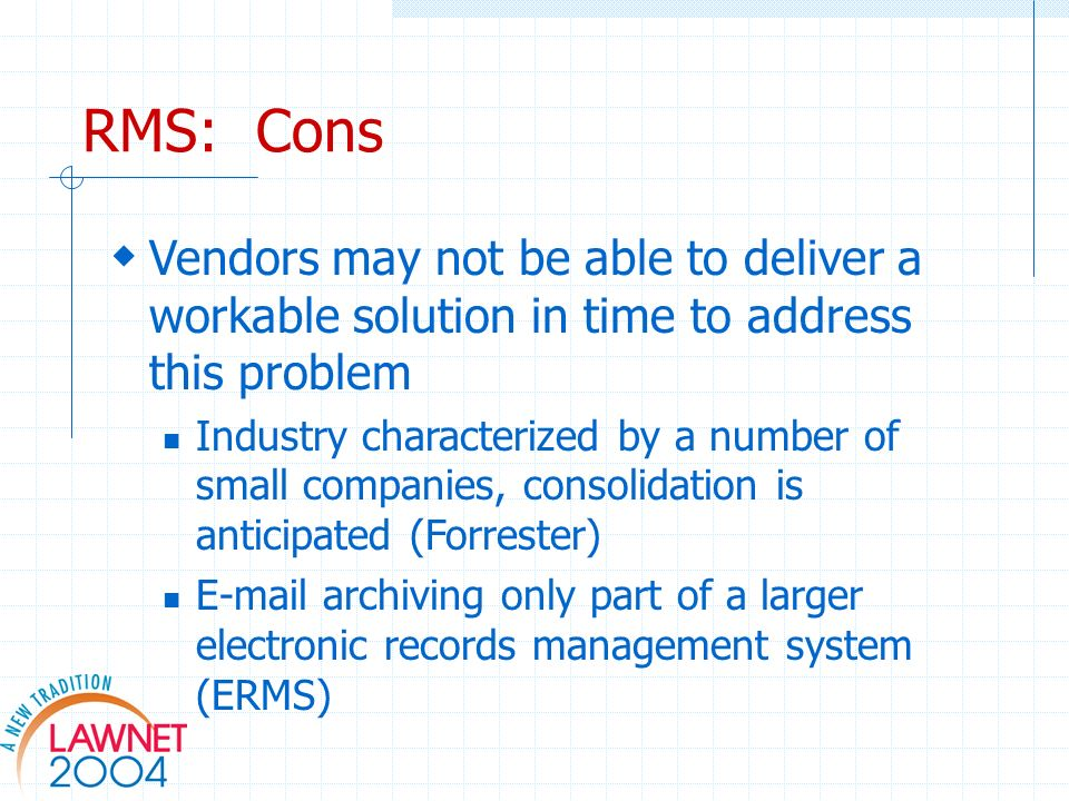 RMS: Cons Vendors may not be able to deliver a workable solution in time to address this problem Industry characterized by a number of small companies, consolidation is anticipated (Forrester)  archiving only part of a larger electronic records management system (ERMS)