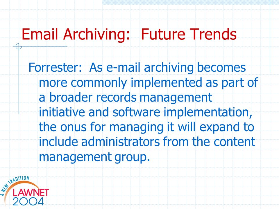 Email Archiving: Future Trends Forrester: As e-mail archiving becomes more commonly implemented as part of a broader records management initiative and software implementation, the onus for managing it will expand to include administrators from the content management group.