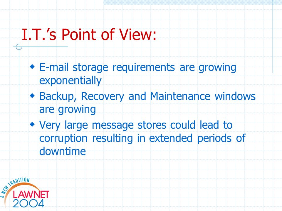 I.T.s Point of View: E-mail storage requirements are growing exponentially Backup, Recovery and Maintenance windows are growing Very large message stores could lead to corruption resulting in extended periods of downtime