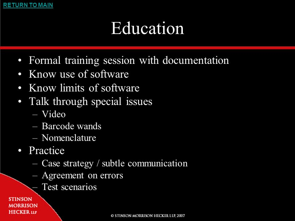 RETURN TO MAIN Education Formal training session with documentation Know use of software Know limits of software Talk through special issues –Video –Barcode wands –Nomenclature Practice –Case strategy / subtle communication –Agreement on errors –Test scenarios