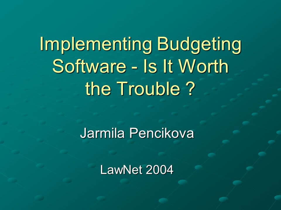 Implementing Budgeting Software - Is It Worth the Trouble Jarmila Pencikova LawNet 2004