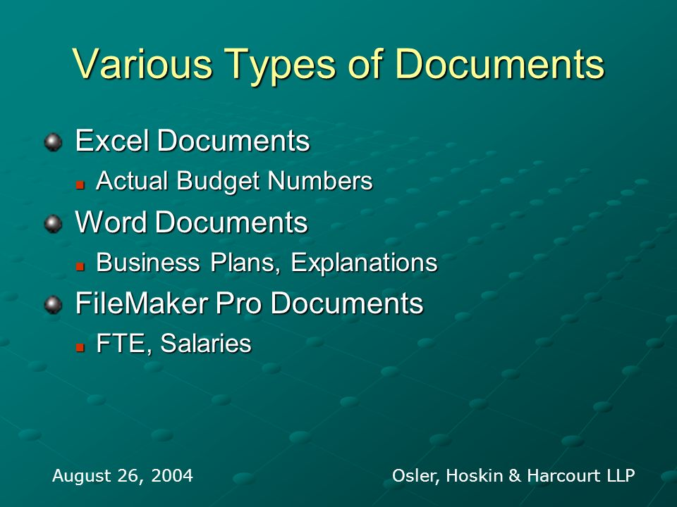 Various Types of Documents Excel Documents Excel Documents Actual Budget Numbers Actual Budget Numbers Word Documents Word Documents Business Plans, Explanations Business Plans, Explanations FileMaker Pro Documents FileMaker Pro Documents FTE, Salaries FTE, Salaries August 26, 2004 Osler, Hoskin & Harcourt LLP