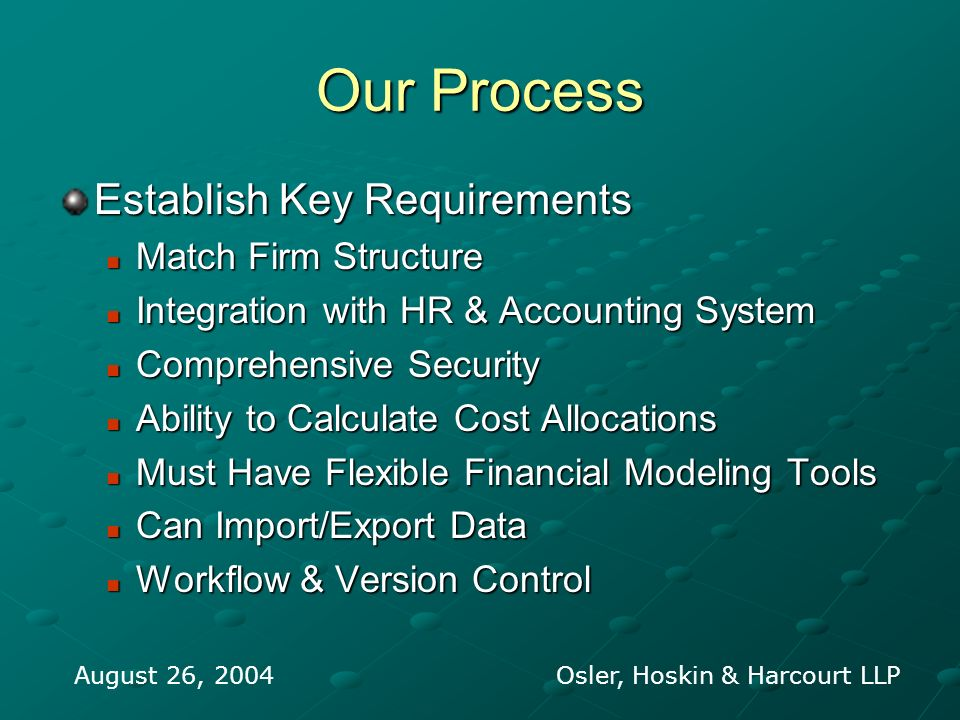 Our Process Establish Key Requirements Match Firm Structure Match Firm Structure Integration with HR & Accounting System Integration with HR & Accounting System Comprehensive Security Comprehensive Security Ability to Calculate Cost Allocations Ability to Calculate Cost Allocations Must Have Flexible Financial Modeling Tools Must Have Flexible Financial Modeling Tools Can Import/Export Data Can Import/Export Data Workflow & Version Control Workflow & Version Control August 26, 2004 Osler, Hoskin & Harcourt LLP