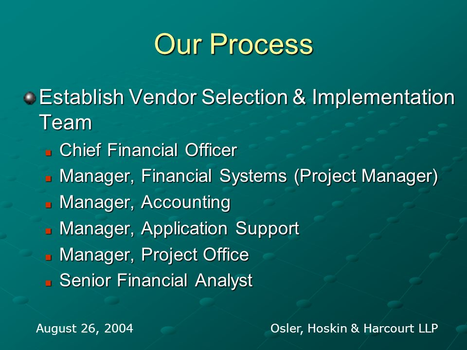 Our Process Establish Vendor Selection & Implementation Team Chief Financial Officer Chief Financial Officer Manager, Financial Systems (Project Manager) Manager, Financial Systems (Project Manager) Manager, Accounting Manager, Accounting Manager, Application Support Manager, Application Support Manager, Project Office Manager, Project Office Senior Financial Analyst Senior Financial Analyst August 26, 2004 Osler, Hoskin & Harcourt LLP