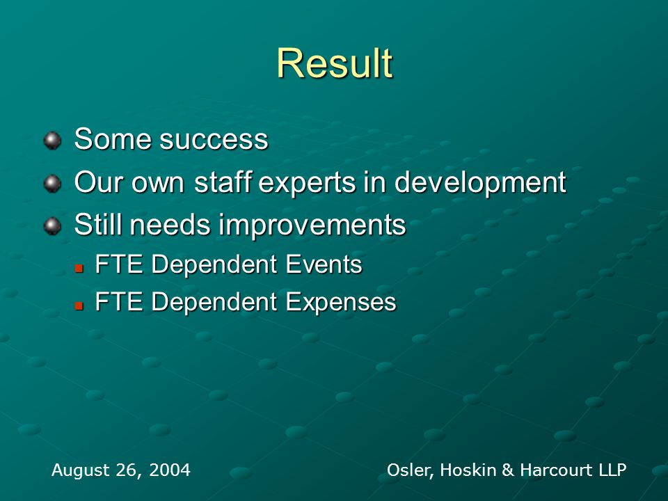 Result Some success Some success Our own staff experts in development Our own staff experts in development Still needs improvements Still needs improvements FTE Dependent Events FTE Dependent Events FTE Dependent Expenses FTE Dependent Expenses August 26, 2004 Osler, Hoskin & Harcourt LLP