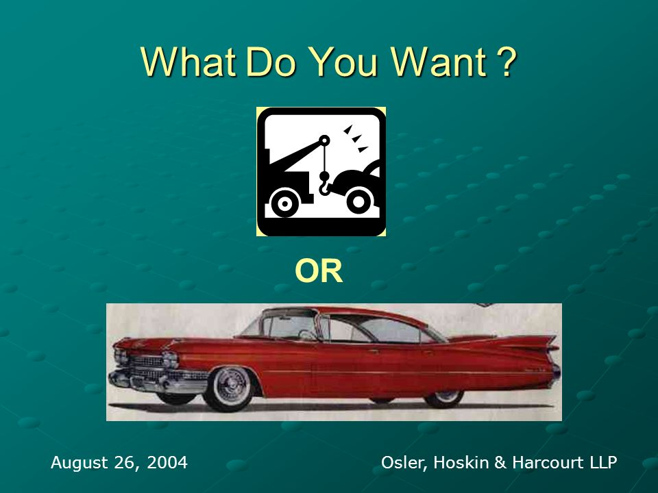 What Do You Want August 26, 2004 Osler, Hoskin & Harcourt LLP OR