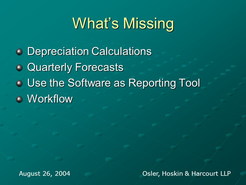 Whats Missing Depreciation Calculations Depreciation Calculations Quarterly Forecasts Quarterly Forecasts Use the Software as Reporting Tool Use the Software as Reporting Tool Workflow Workflow August 26, 2004 Osler, Hoskin & Harcourt LLP