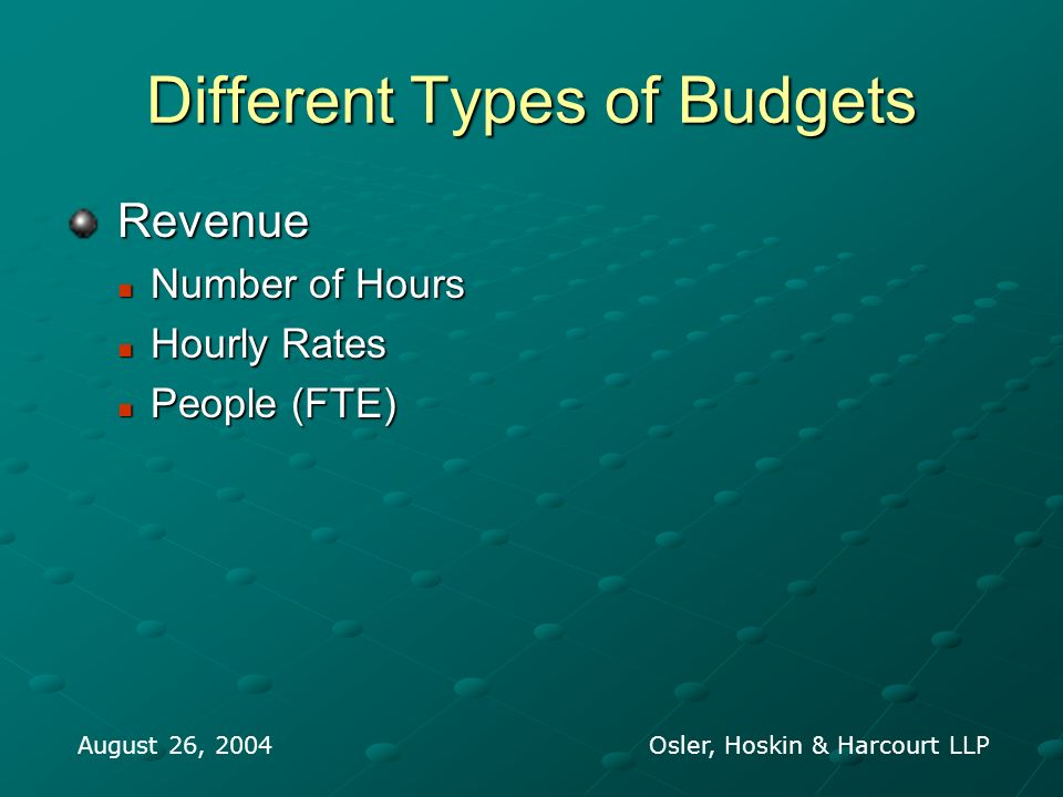 Different Types of Budgets Revenue Revenue Number of Hours Number of Hours Hourly Rates Hourly Rates People (FTE) People (FTE) August 26, 2004 Osler, Hoskin & Harcourt LLP