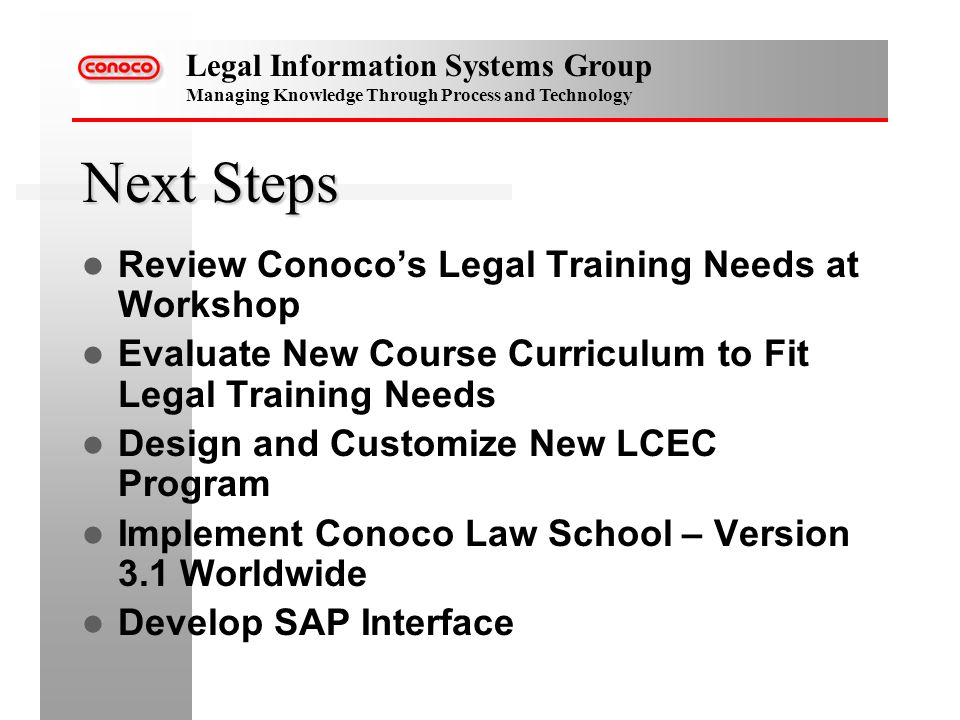 Legal Information Systems Group Managing Knowledge Through Process and Technology Next Steps Review Conocos Legal Training Needs at Workshop Evaluate New Course Curriculum to Fit Legal Training Needs Design and Customize New LCEC Program Implement Conoco Law School – Version 3.1 Worldwide Develop SAP Interface
