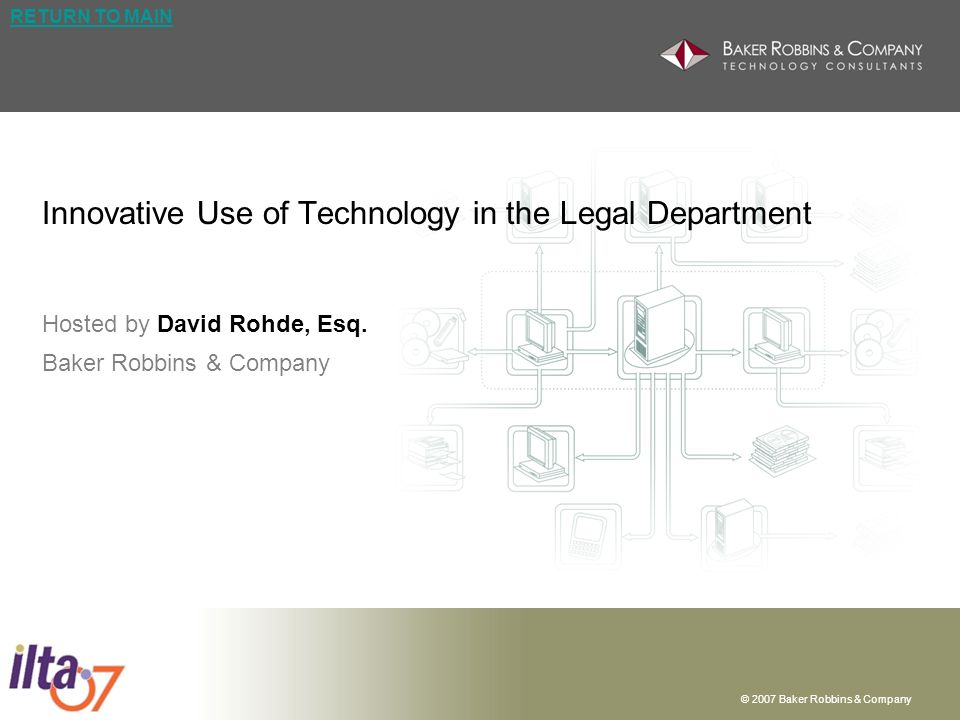 © 2007 Baker Robbins & Company | 12 RETURN TO MAIN Approach to Innovation | Case Study 2 Innovative Use of Technology in Legal Department Technology Documentum WebTop – Out of the box web front end for the Documentum Content Management System; customized by internal IT developers to capture needed invoice attributes; simple interfaces to other systems of record (i.e.