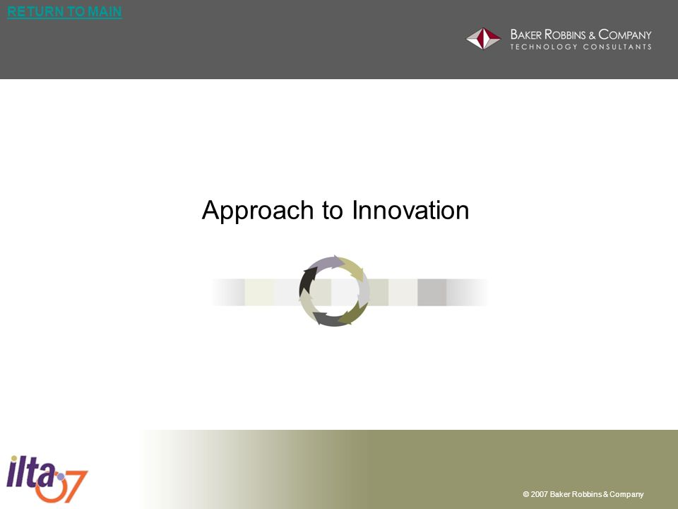 © 2007 Baker Robbins & Company RETURN TO MAIN Approach to Innovation
