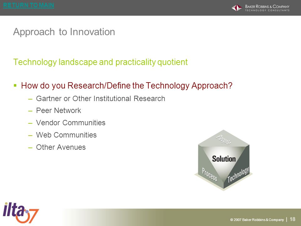 © 2007 Baker Robbins & Company | 18 RETURN TO MAIN Approach to Innovation Technology landscape and practicality quotient How do you Research/Define the Technology Approach.