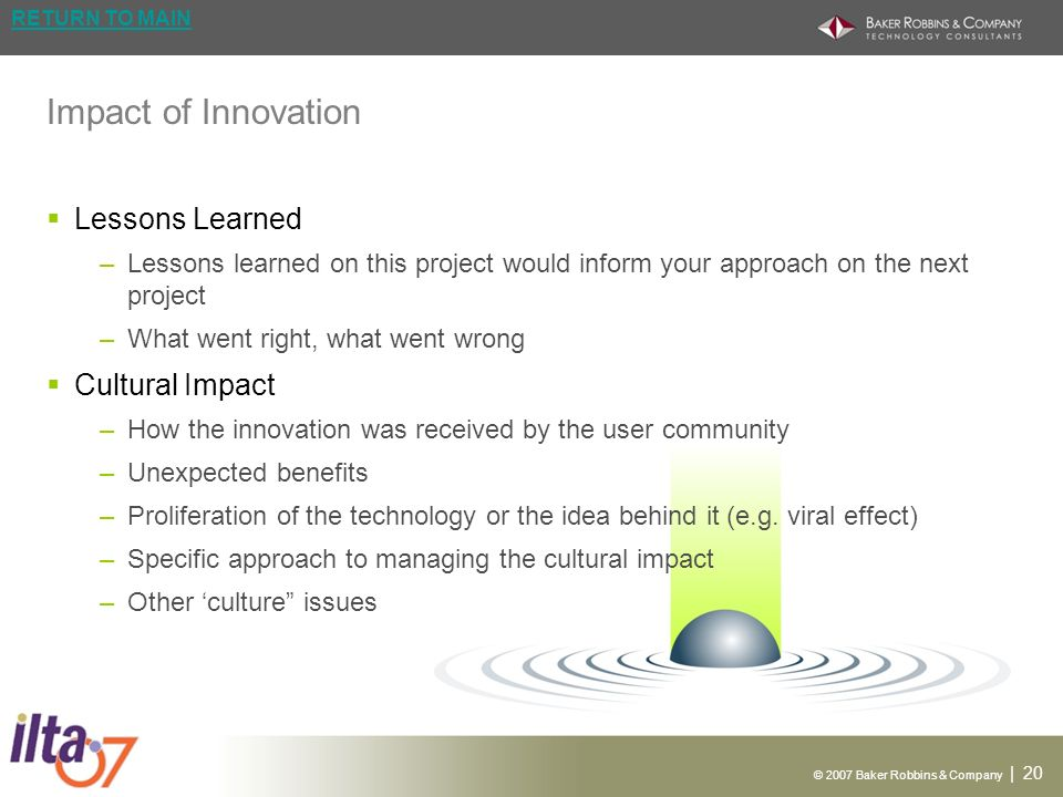 © 2007 Baker Robbins & Company | 20 RETURN TO MAIN Impact of Innovation Lessons Learned –Lessons learned on this project would inform your approach on the next project –What went right, what went wrong Cultural Impact –How the innovation was received by the user community –Unexpected benefits –Proliferation of the technology or the idea behind it (e.g.