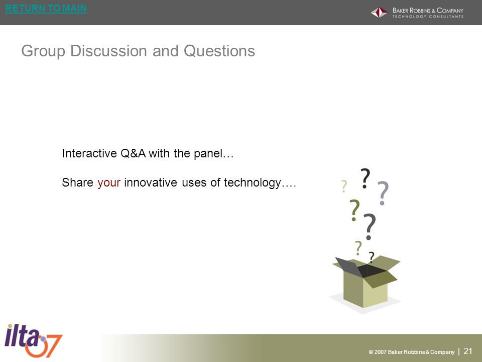 © 2007 Baker Robbins & Company | 21 RETURN TO MAIN Group Discussion and Questions Interactive Q&A with the panel… Share your innovative uses of technology….