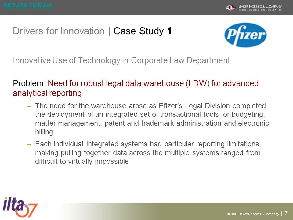 © 2007 Baker Robbins & Company | 7 RETURN TO MAIN Drivers for Innovation | Case Study 1 Innovative Use of Technology in Corporate Law Department Problem: Need for robust legal data warehouse (LDW) for advanced analytical reporting –The need for the warehouse arose as Pfizers Legal Division completed the deployment of an integrated set of transactional tools for budgeting, matter management, patent and trademark administration and electronic billing –Each individual integrated systems had particular reporting limitations, making pulling together data across the multiple systems ranged from difficult to virtually impossible