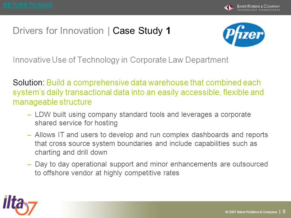 © 2007 Baker Robbins & Company | 9 RETURN TO MAIN Drivers for Innovation | Case Study 1 Innovative Use of Technology in Corporate Law Department Technology Oracle – Leveraging a typical star schema with a small number of fact tables linked to various hierarchal dimension tables to support drill down via dimensions such as date/time, department, geography, patent family, matter etc.