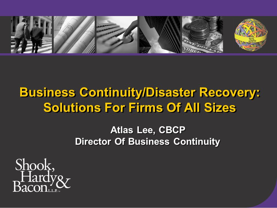 Business Continuity/Disaster Recovery: Solutions For Firms Of All Sizes Atlas Lee, CBCP Director Of Business Continuity Atlas Lee, CBCP Director Of Business Continuity