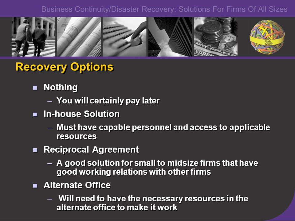 Recovery Options Nothing –You will certainly pay later In-house Solution –Must have capable personnel and access to applicable resources Reciprocal Agreement –A good solution for small to midsize firms that have good working relations with other firms Alternate Office – Will need to have the necessary resources in the alternate office to make it work Nothing –You will certainly pay later In-house Solution –Must have capable personnel and access to applicable resources Reciprocal Agreement –A good solution for small to midsize firms that have good working relations with other firms Alternate Office – Will need to have the necessary resources in the alternate office to make it work