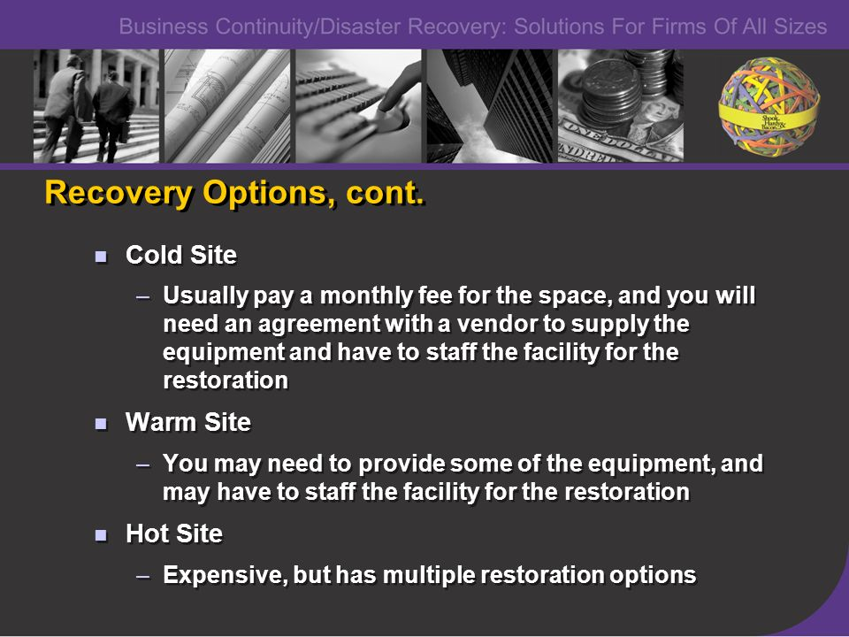 Recovery Options, cont. Cold Site –Usually pay a monthly fee for the space, and you will need an agreement with a vendor to supply the equipment and h