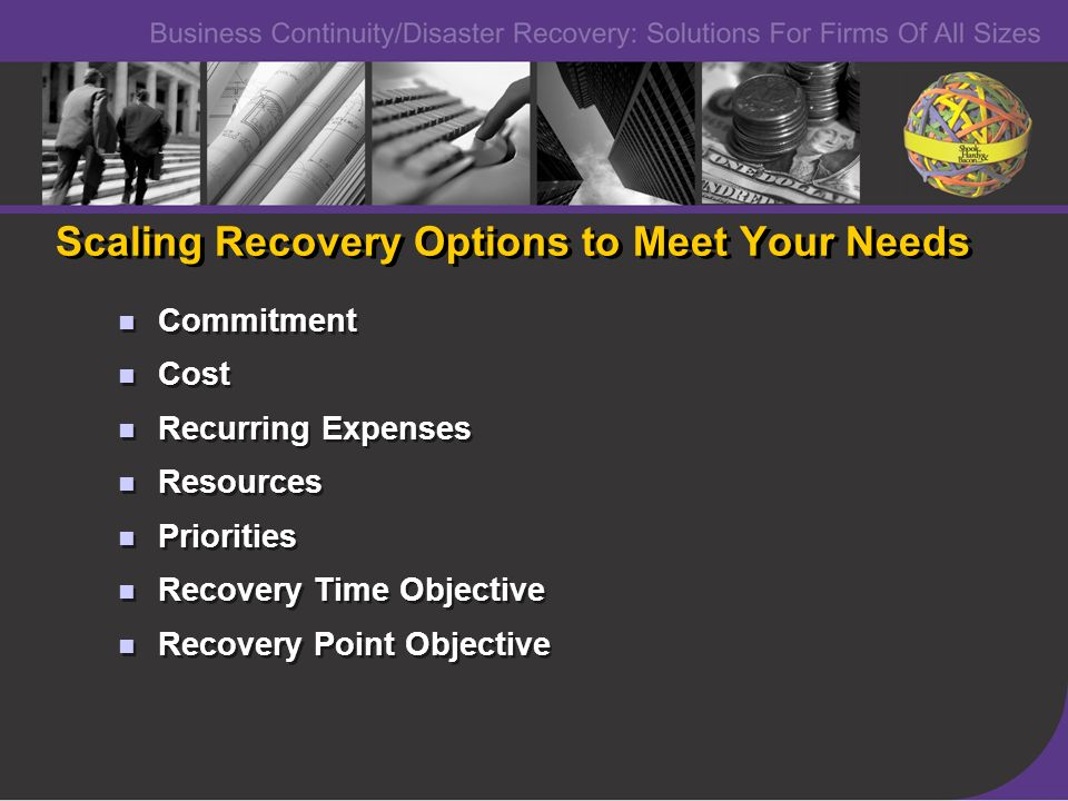 Scaling Recovery Options to Meet Your Needs Commitment Cost Recurring Expenses Resources Priorities Recovery Time Objective Recovery Point Objective C