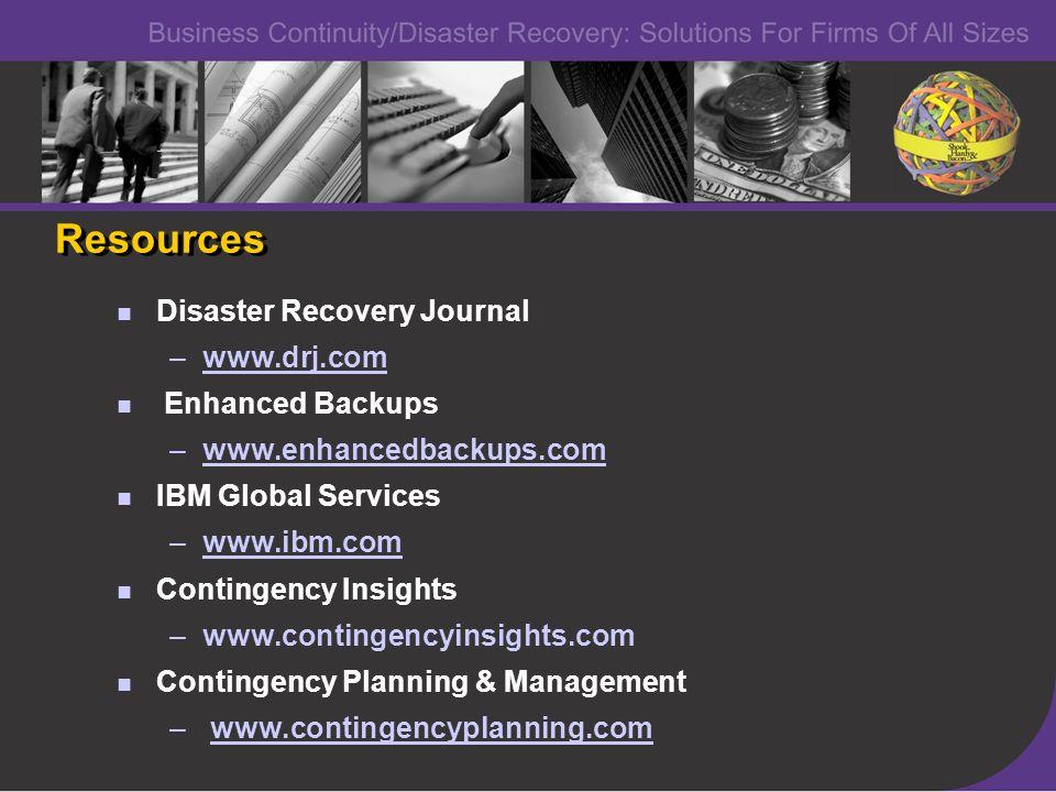 Disaster Recovery Journal –www.drj.comwww.drj.com Enhanced Backups –www.enhancedbackups.comwww.enhanced IBM Global Services –www.ibm.com Contingency Insights –www.contingencyinsights.com Contingency Planning & Management – www.contingencyplanning.comwww.contingencyplanning.com Disaster Recovery Journal –www.drj.comwww.drj.com Enhanced Backups –www.enhancedbackups.comwww.enhanced IBM Global Services –www.ibm.com Contingency Insights –www.contingencyinsights.com Contingency Planning & Management – www.contingencyplanning.comwww.contingencyplanning.com Resources