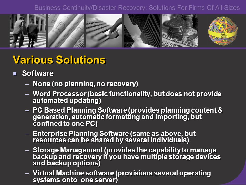 Various Solutions Software –None (no planning, no recovery) –Word Processor (basic functionality, but does not provide automated updating) –PC Based Planning Software (provides planning content & generation, automatic formatting and importing, but confined to one PC) –Enterprise Planning Software (same as above, but resources can be shared by several individuals) –Storage Management (provides the capability to manage backup and recovery if you have multiple storage devices and backup options) –Virtual Machine software (provisions several operating systems onto one server) Software –None (no planning, no recovery) –Word Processor (basic functionality, but does not provide automated updating) –PC Based Planning Software (provides planning content & generation, automatic formatting and importing, but confined to one PC) –Enterprise Planning Software (same as above, but resources can be shared by several individuals) –Storage Management (provides the capability to manage backup and recovery if you have multiple storage devices and backup options) –Virtual Machine software (provisions several operating systems onto one server)