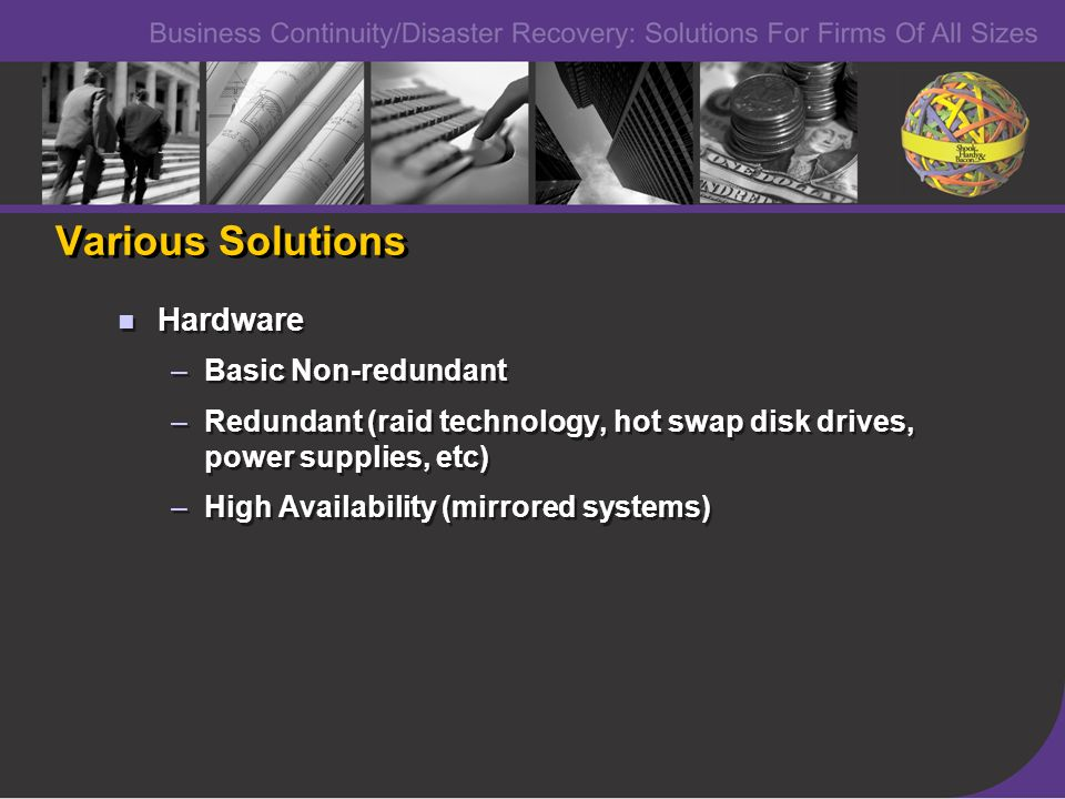 Various Solutions Hardware –Basic Non-redundant –Redundant (raid technology, hot swap disk drives, power supplies, etc) –High Availability (mirrored systems) Hardware –Basic Non-redundant –Redundant (raid technology, hot swap disk drives, power supplies, etc) –High Availability (mirrored systems)
