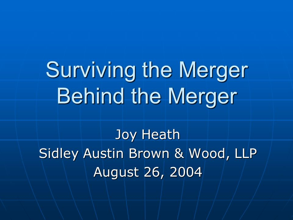 Surviving the Merger Behind the Merger Joy Heath Sidley Austin Brown & Wood, LLP August 26, 2004