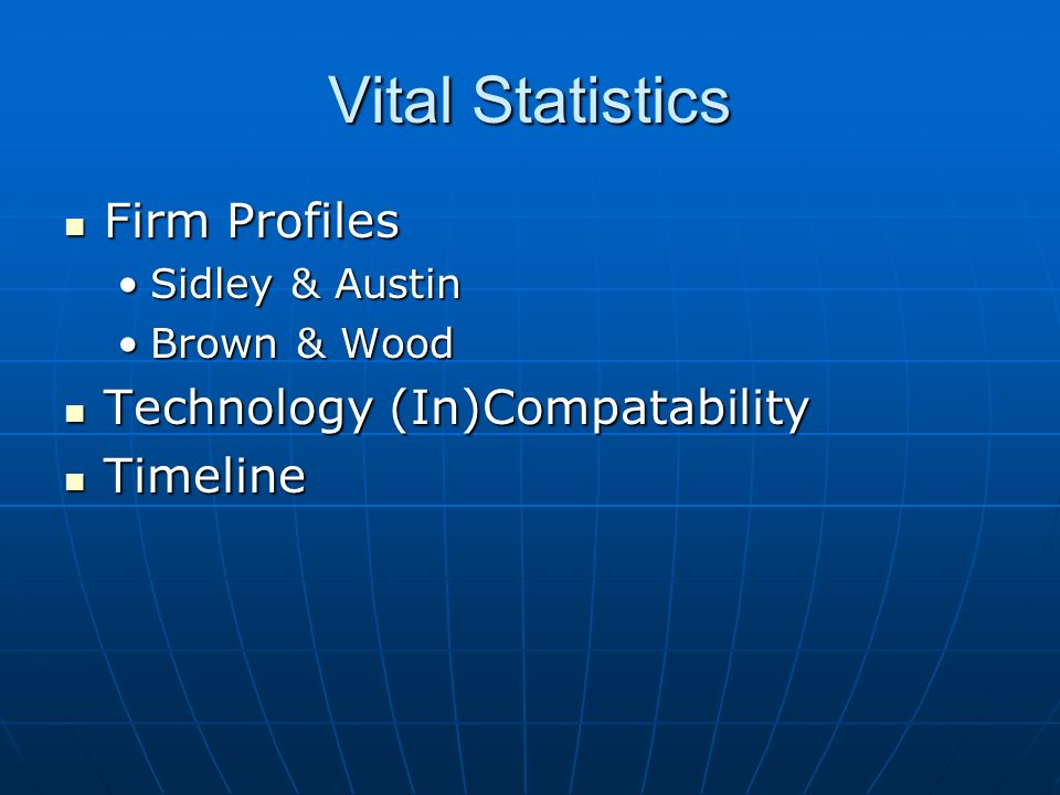 Vital Statistics Firm Profiles Firm Profiles Sidley & AustinSidley & Austin Brown & WoodBrown & Wood Technology (In)Compatability Technology (In)Compatability Timeline Timeline