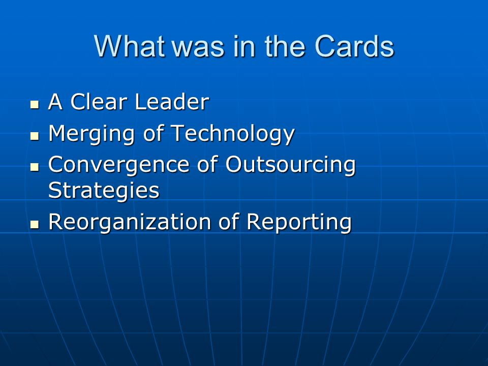 What was in the Cards A Clear Leader A Clear Leader Merging of Technology Merging of Technology Convergence of Outsourcing Strategies Convergence of Outsourcing Strategies Reorganization of Reporting Reorganization of Reporting