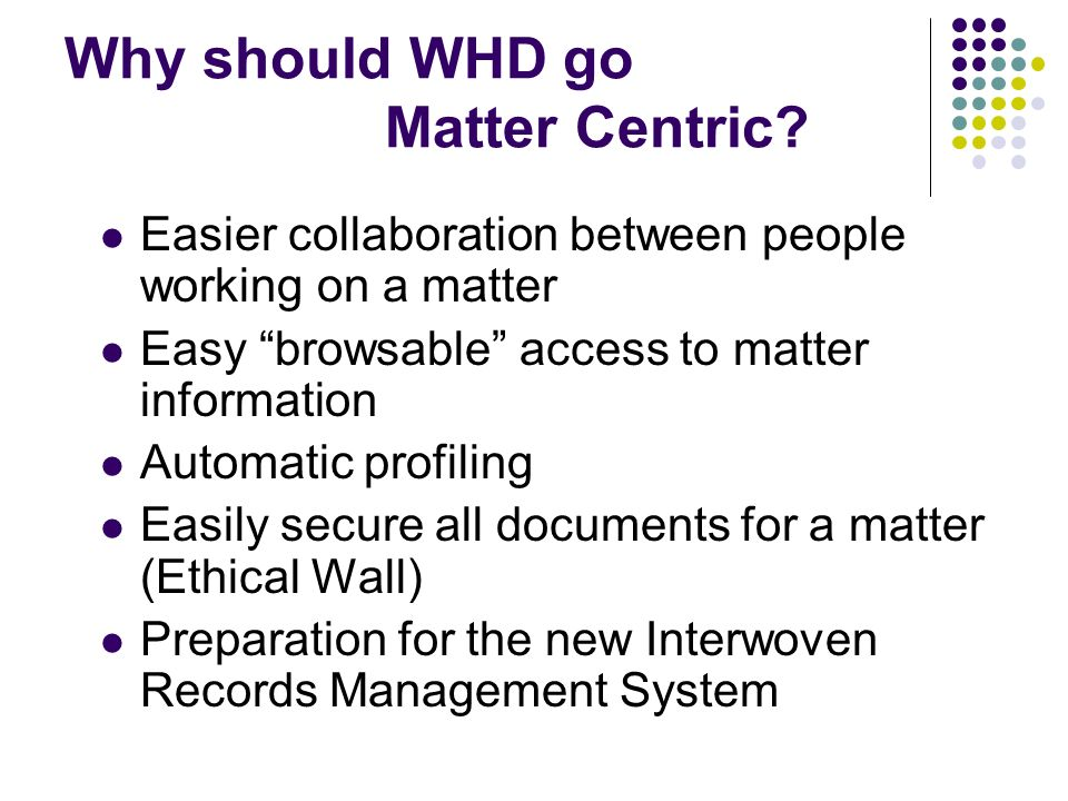 Why should WHD go Matter Centric? Easier collaboration between people working on a matter Easy browsable access to matter information Automatic profil