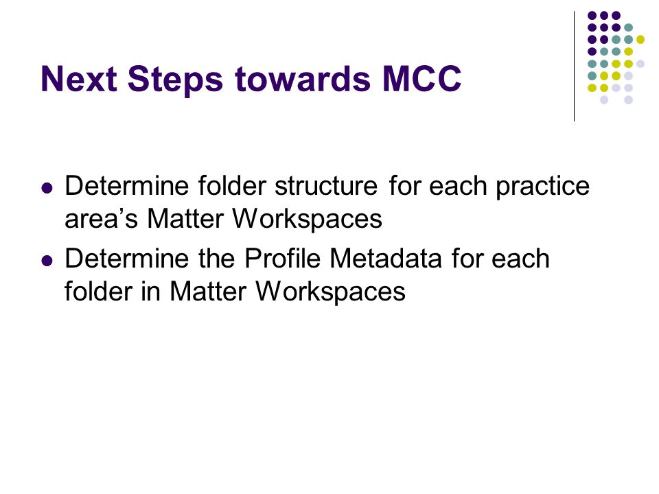 Next Steps towards MCC Determine folder structure for each practice areas Matter Workspaces Determine the Profile Metadata for each folder in Matter W
