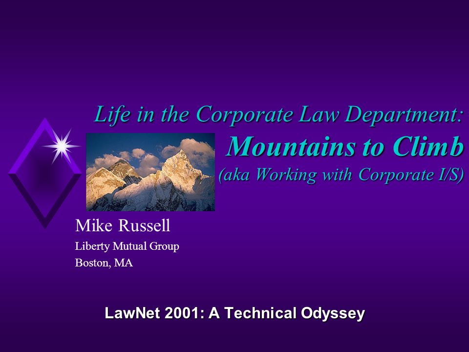 Life in the Corporate Law Department: Mountains to Climb (aka Working with Corporate I/S) Mike Russell Liberty Mutual Group Boston, MA LawNet 2001: A Technical Odyssey
