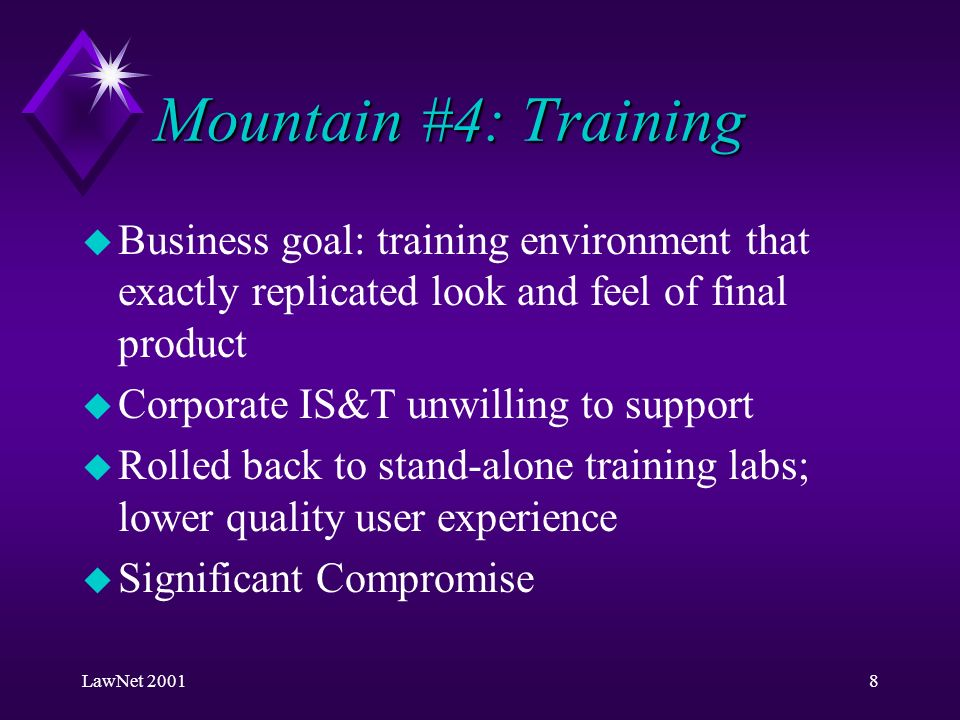 LawNet 20018 Mountain #4: Training u Business goal: training environment that exactly replicated look and feel of final product u Corporate IS&T unwilling to support u Rolled back to stand-alone training labs; lower quality user experience u Significant Compromise
