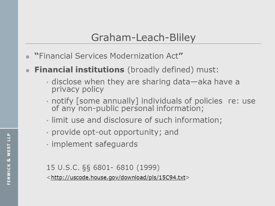 Graham-Leach-Bliley nFinancial Services Modernization Act n Financial institutions (broadly defined) must: disclose when they are sharing dataaka have