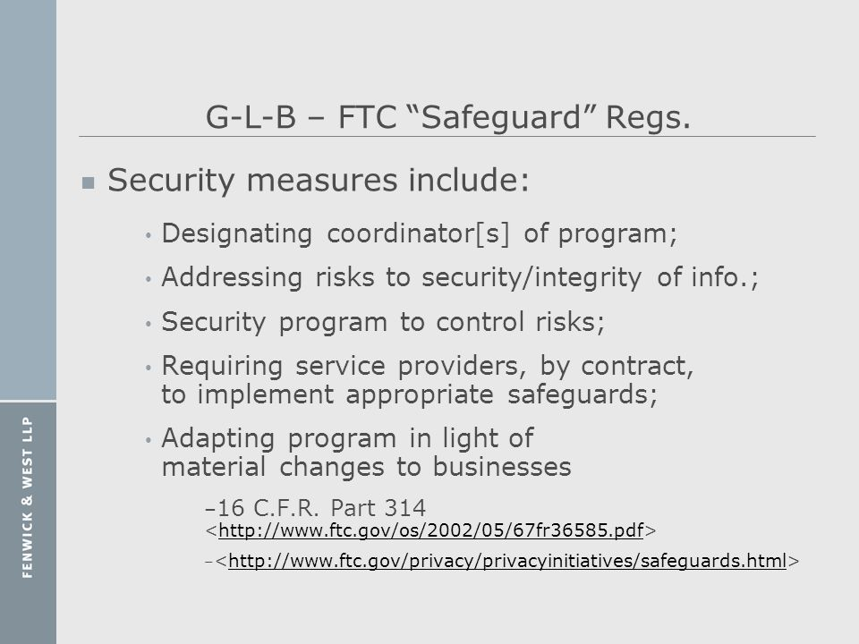 G-L-B – FTC Safeguard Regs. n Security measures include: Designating coordinator[s] of program; Addressing risks to security/integrity of info.; Secur