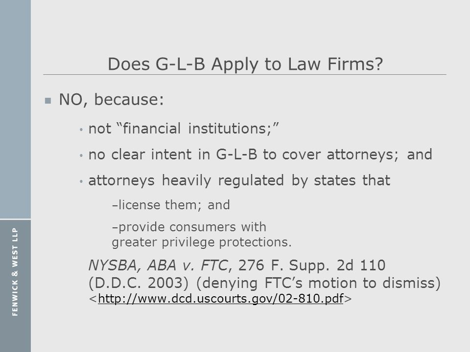 Does G-L-B Apply to Law Firms? n NO, because: not financial institutions; no clear intent in G-L-B to cover attorneys; and attorneys heavily regulated