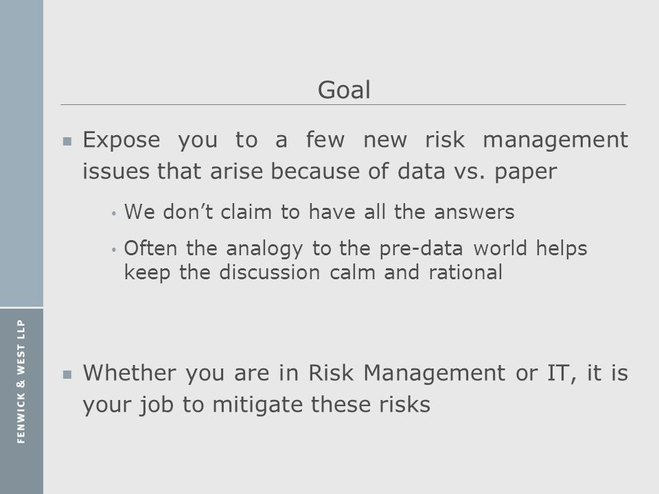 Goal n Expose you to a few new risk management issues that arise because of data vs. paper We dont claim to have all the answers Often the analogy to