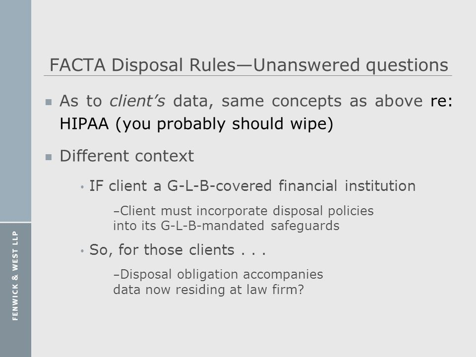 FACTA Disposal RulesUnanswered questions n As to clients data, same concepts as above re: HIPAA (you probably should wipe) n Different context IF clie