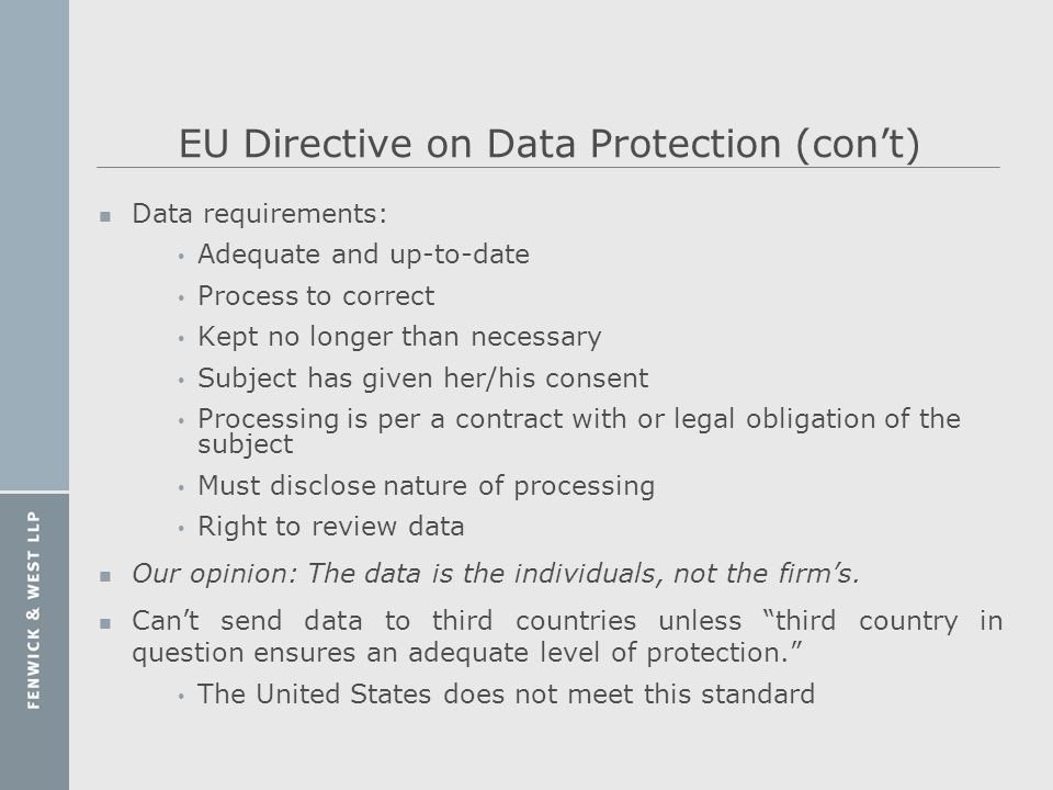 EU Directive on Data Protection (cont) n Data requirements: Adequate and up-to-date Process to correct Kept no longer than necessary Subject has given